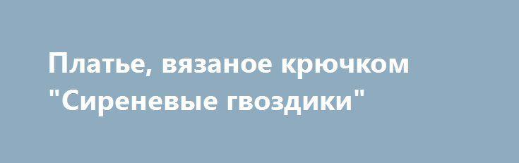"""Платье, вязаное крючком """"Сиреневые гвоздики"""" http://brandar.net/ru/a/ad/plate-viazanoe-kriuchkom-sirenevye-gvozdiki/  Нарядное платье, вязаное крючком """"Сиреневые гвоздики"""". Сочетание сиреневого и чёрного тонов делает платье неповторимо красивым! Лиф украшает вязаный букетик роз. Размер 48-52, длина 100 см."""