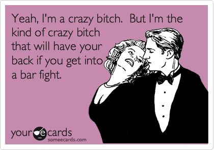 Yeah, I'm a crazy bitch. But I'm the kind of crazy bitch that will have your back if you get into a bar fight.: Thoughts, Beer, Funny Movie, Crazy Friends, Truths, Harry Potter, Ecards, People, True Stories