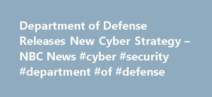 Department of Defense Releases New Cyber Strategy – NBC News #cyber #security #department #of #defense http://malawi.remmont.com/department-of-defense-releases-new-cyber-strategy-nbc-news-cyber-security-department-of-defense/  # Department of Defense Releases New Cyber Strategy The Department of Defense unveiled its first new cyber strategy since 2011 on Thursday, which includes training for cyber forces meant to hunt down hackers. Speaking at a public lecture at Stanford University…