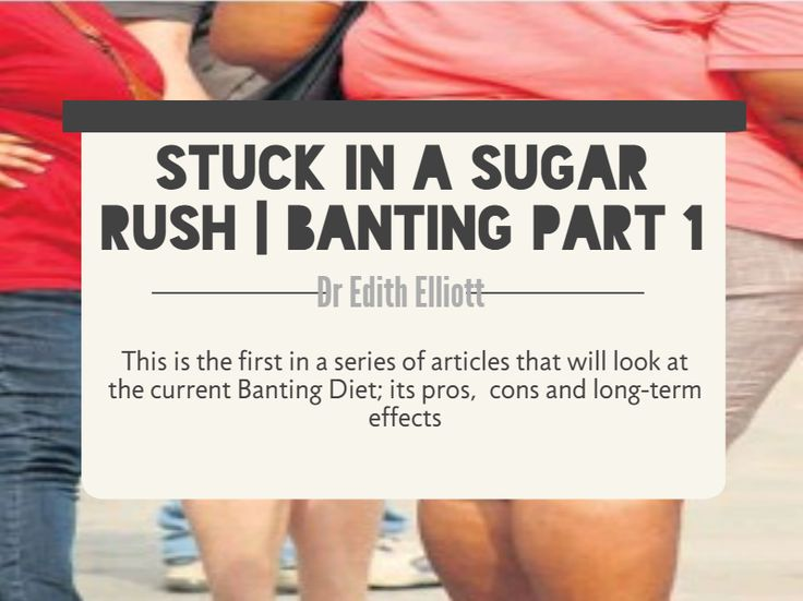 Stuck in a Sugar Rush – Banting Part 1 by Dr Edith Elliott This is the first in a series of articles that will look at the current Banting Diet; its pros, cons and long-term effects. Dr Edith Elliott, an honorary research associate in the School of Biological Sciences at the University of KwaZulu Natal, has reviewed all the literature over the years and believes the real facts from all perspectives need to be given as the health situation is becoming very serious.