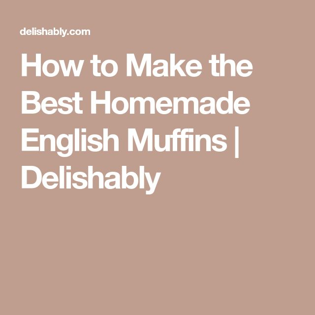How to Make the Best Homemade English Muffins | Delishably