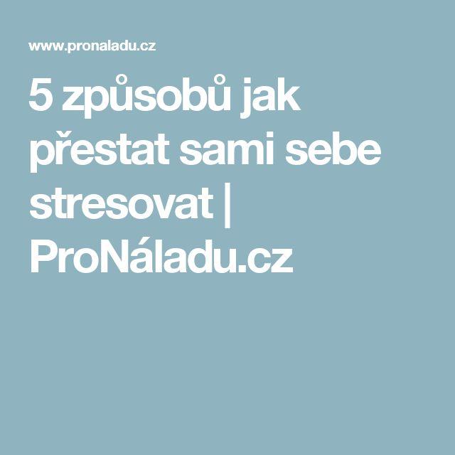 5 způsobů jak přestat sami sebe stresovat | ProNáladu.cz