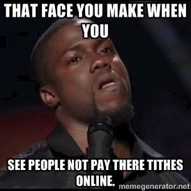 That face you make when you See people not pay there tithes online. |