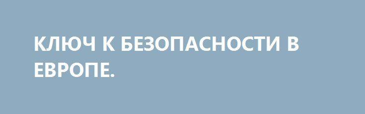 КЛЮЧ К БЕЗОПАСНОСТИ В ЕВРОПЕ. http://rusdozor.ru/2017/07/03/klyuch-k-bezopasnosti-v-evrope/  Генеральный секретарь Организации по безопасности и сотрудничеству в Европе (ОБСЕ) Ламберто Заньер — об атмосфере непредсказуемости в мире и путях ее преодоления  Сегодня в сфере безопасности Европы мы переживаем трудный, но, в то же время, решающий момент. Возвращение к ...
