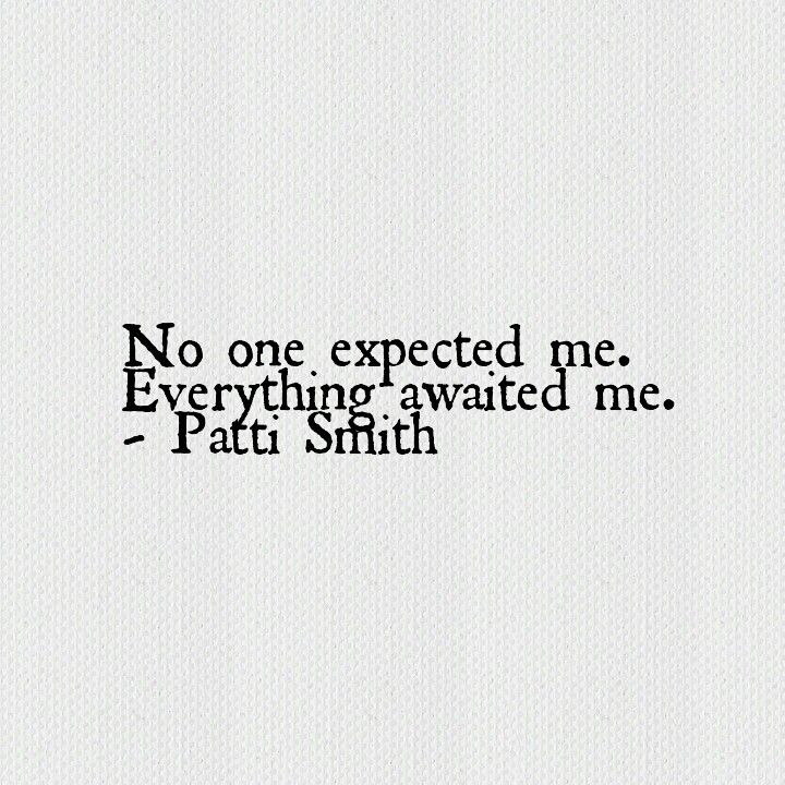 No one expected me. Everything awaited me. - Patti Smith                                                                                                                                                                                 More