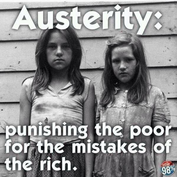 Austerity:  Punishing the poor for the mistakes of the rich.