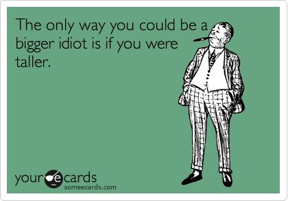 The only way you could be a bigger idiot is if you were taller.
