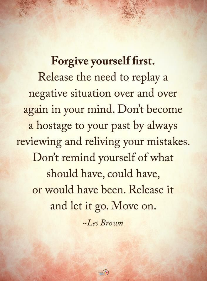 Forgive yourself first. Release the need to replay a negative situation over and over again in your mind. Don't become a hostage to your pasts by always reviewing and reliving your mistakes. Don't remind yourself of what you should have, could have, or would have been. Release it and let it go. Move on. Quote by Les Brown.