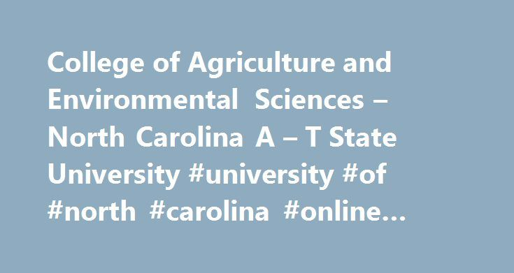 College of Agriculture and Environmental Sciences – North Carolina A – T State University #university #of #north #carolina #online #degrees http://botswana.remmont.com/college-of-agriculture-and-environmental-sciences-north-carolina-a-t-state-university-university-of-north-carolina-online-degrees/  # College of Agriculture and Environmental Sciences The College of Agriculture and Environmental Sciences (CAES) has a rich history of innovation and application of cutting-edge technology. From…