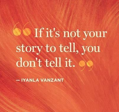 If its not your story to tell, you don't tell it.