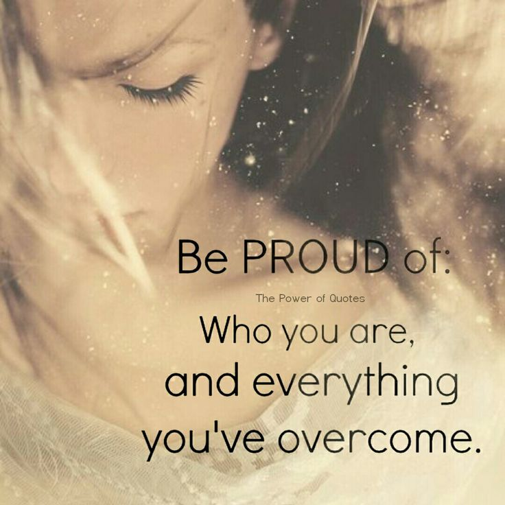be proud of who you are and everything you've overcome