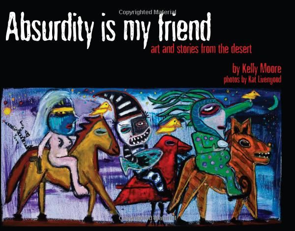 """Absurdity is My Friend: Art and Stories from the Desert:"" art book Paintings and writing by folk artist Kelly Moore and Photos by Kat Livengood: 9780615499017: Amazon.com: Books"