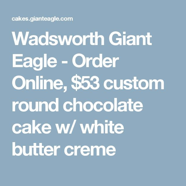 Wadsworth Giant Eagle - Order Online, $53 custom round chocolate cake w/ white butter creme