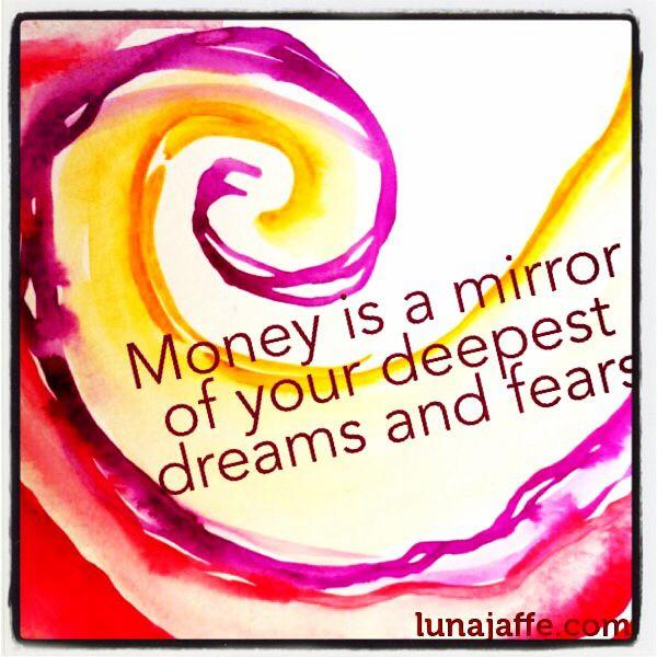 """Money is a mirror of your deepest dreams and fears."" ~ Luna Jaffe  www.lunajaffe.com"