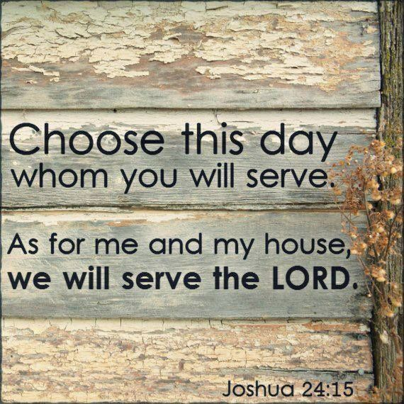 Joshua 24:15 1599 Geneva Bible (GNV)  15 And [a]if it seem evil unto you to serve the Lord, choose you this day whom ye will serve, whether the gods which your fathers served (that were beyond the flood) or the gods of the Amorites, in whose land ye dwell: [b]but I and mine house will serve the Lord.  Footnotes: Joshua 24:15 Hebrew, if it be evil in your sight. Joshua 24:15 This teacheth us that if all the world would go from God, yet every one of us particularly is bound to cleave unto him.