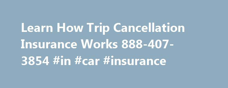 Learn How Trip Cancellation Insurance Works 888-407-3854 #in #car #insurance http://nef2.com/learn-how-trip-cancellation-insurance-works-888-407-3854-in-car-insurance/  #travel insurance compare # How Does Trip Cancellation Travel Insurance Work? Trip Cancellation Insurance gives you the money you lose if you can t go or are forced to cut your trip, cruise or tour short by unforeseen losses. What does Unforeseen mean? Unforeseen means: Losses that result from sudden events. Travel insurance…