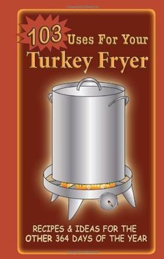 103 Uses for Your Turkey Fryer                                                                                                                                                                                 More