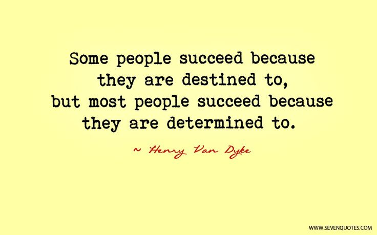 when people succeed it's because of Some people succeed because they are destined to, but most people succeed because they are determined to ~author unknown in the end, success is not about who you know, it's about you know who ~robert brault, rbraultblogspotcom.