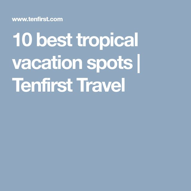 10 best tropical vacation spots | Tenfirst Travel