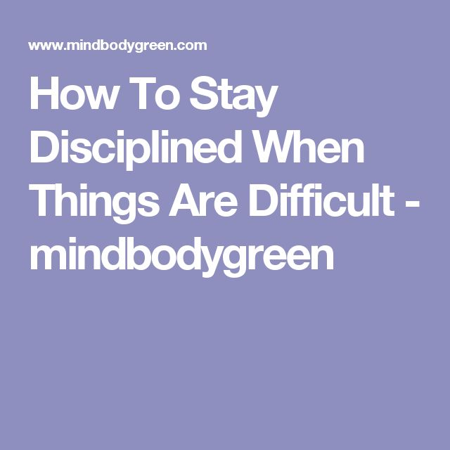 How To Stay Disciplined When Things Are Difficult - mindbodygreen