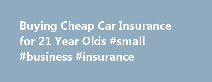 Buying Cheap Car Insurance for 21 Year Olds #small #business #insurance http://insurance.remmont.com/buying-cheap-car-insurance-for-21-year-olds-small-business-insurance/  #lowest auto insurance # Buying Cheap Car Insurance for 21 Year Olds June 19, 2013 It is very difficult to buy cheap car insurance for 21 year olds, since insurance for young drivers is still considered a high risk. According to statistics, 21 year old drivers are more accident prone since they have spent less […]The post…