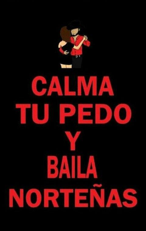 """""""Calma Tu Pedo Y Baila Norteñas"""""""