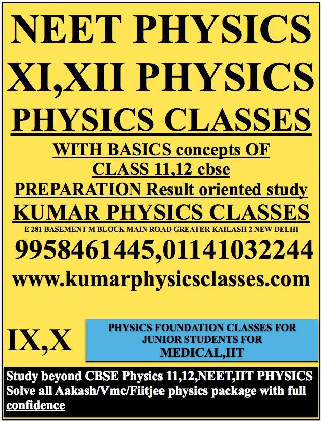 NEET PHYSICS XI,XII PHYSICS PHYSICS CLASSES  WITH BASICS concepts OF CLASS 11,12 cbse PREPARATION Result oriented study KUMAR PHYSICS CLASSES E 281 BASEMENT M BLOCK MAIN ROAD GREATER KAILASH 2 NEW DELHI  9958461445,01141032244 www.kumarphysicsclasses.com physics classes in c r park