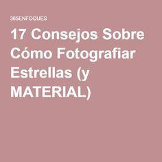 17 Consejos Sobre Cómo Fotografiar Estrellas (y MATERIAL)