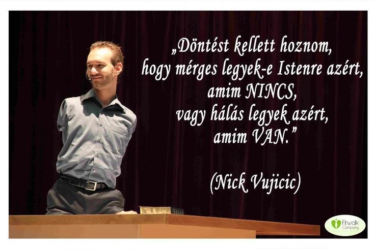 """""""Döntést kellett hoznom, hogy mérges legyek-e Istenre azért, amim nincs, vagy hálás legyek azért, amim van. Rájöttem, hogy nincs értelme tökéletesnek lenni kívülről, ha belül össze van törve az ember. Tudnom kellett az igazságot arról, hogy ki vagyok és hogy miért vagyok itt."""" (Nick Vujicic)"""