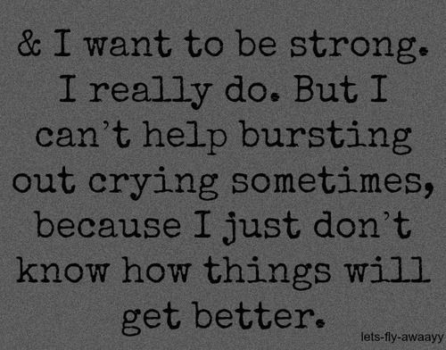 & I want to be strong. I really do. But I can't help bursting out crying sometimes, because I just don't know how things will get better.