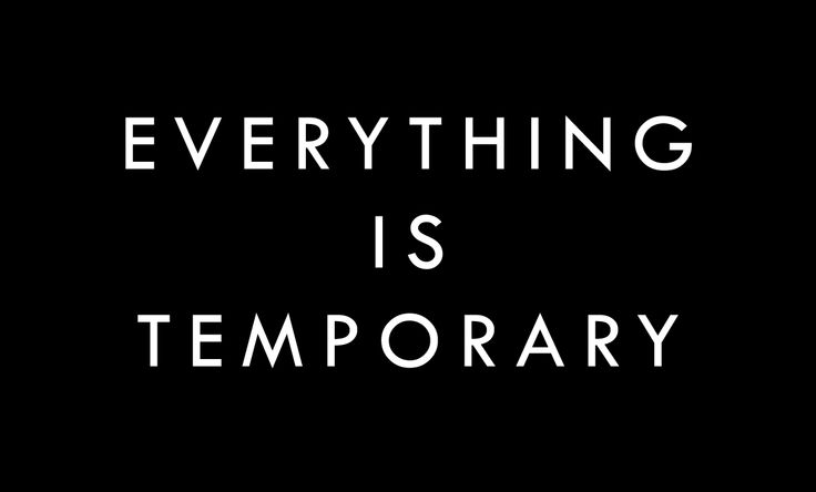 everything is temporary ...