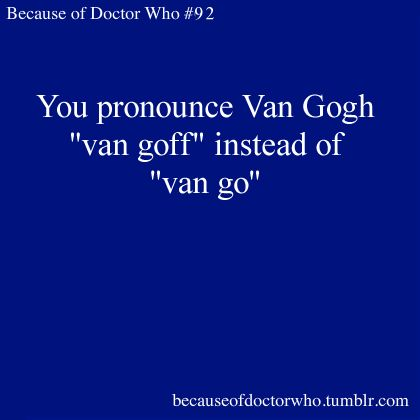 """I just want to point out that it is actually pronounced """"van goff"""", because he originally came from the Netherlands, and it's a Dutch name, and that's how it's pronounced in Dutch. They actually got it right in Doctor Who, a lot of people just get it wrong and pronounce it how French people would pronounce those letters. Van Gogh was born in the Netherlands, people!"""
