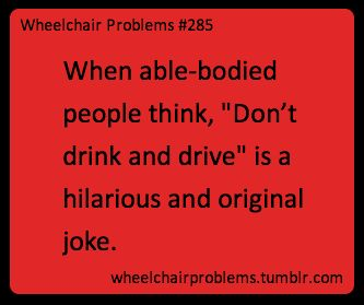 "When able-bodied people think, ""Don't drink and drive"" is a hilarious and original joke."