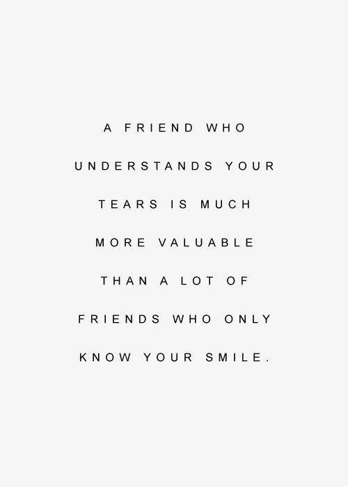 """""""A friend who understands your tears is much more valuable than a lot of friends who only know your smile."""""""