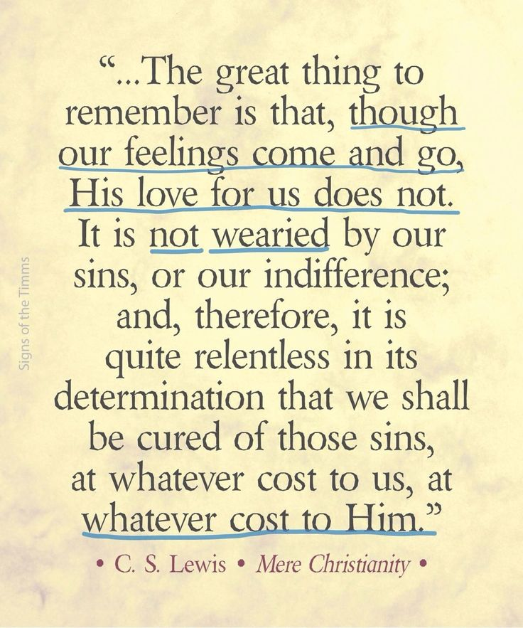 """""""..The great thing to remember is that, though our feelings come and go, His love for us does not. It is not wearied by our sins, or our indifference; and therefore, it is quite relentless in its determination that we shall be cured of those sins, at whatever cost to us, at whatever cost to Him."""""""