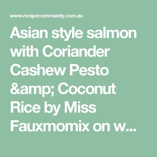 Asian style salmon with Coriander Cashew Pesto & Coconut Rice by Miss Fauxmomix on www.recipecommunity.com.au