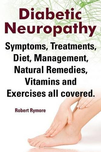 Diabetic Neuropathy. Diabetic Neuropathy Symptoms, Treatments, Diet, Management, Natural Remedies, Vitamins and Exercises All Covered.