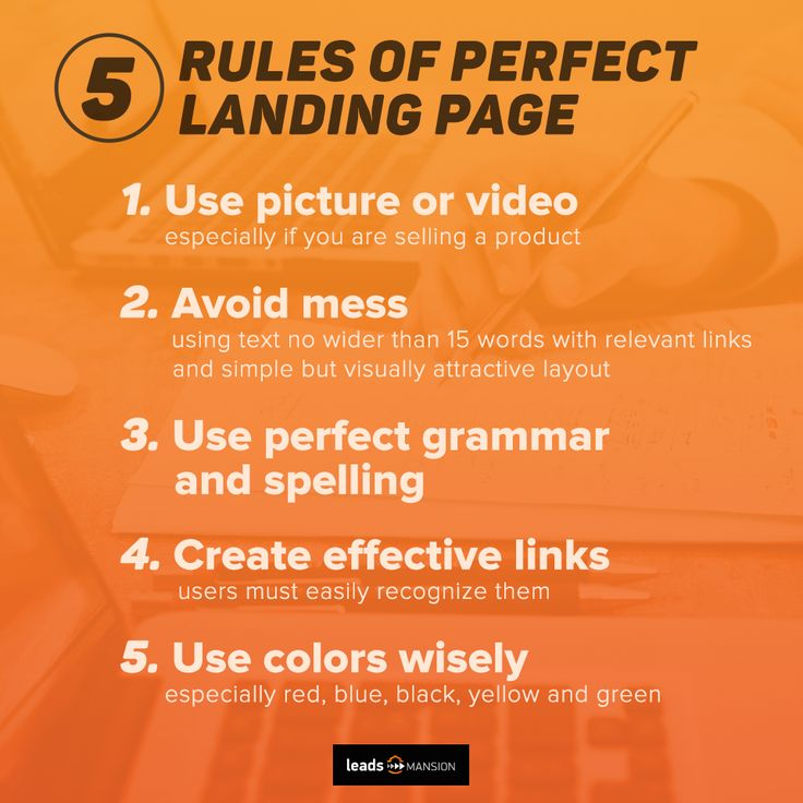 Your landing page will be more perfect if you know these 5 rules!   1. Use picture or video (especially if you are selling a product)   2. Avoid mess (text no longer than 15 words wide, links, proper layout)    3. Use perfect grammar and spelling   4. Create effective links (users must easily recognize them)   5. Use colors wisely (especially red, blue, black, yellow and green)