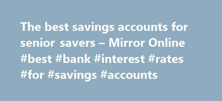 The best savings accounts for senior savers – Mirror Online #best #bank #interest #rates #for #savings #accounts http://savings.nef2.com/the-best-savings-accounts-for-senior-savers-mirror-online-best-bank-interest-rates-for-savings-accounts/  The best savings accounts for senior savers Elderly woman saving for retirement After the Second World War ended in 1945, the UK, US and Europe experienced a baby boom as birth rates soared. This generation born between 1946 and 1964 came to be known as…