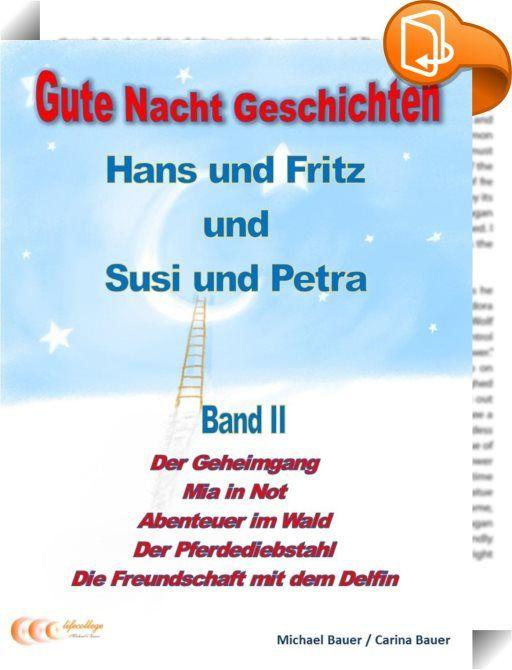 Gute-Nacht-Geschichten: Hans und Fritz mit Susi und Petra - Band II    :  In diesem Band findest du folgende Geschichten:  Der Geheimgang  Es ist ein langweiliger, regnerischer Tag. Hans und Fritz wissen nicht, was sie anstellen sollen. Nicht einmal, als sie Susi und Petra ebenfalls einladen, kommt so richtig Stimmung auf... bis sie anfangen, besondere Gegenstände zu sammeln... Altes Gerümpel wird zu geheimnisvollen Schätzen, sogar ein Geheimgang tut sich auf ... - oder war das alles d...