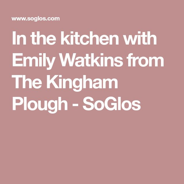 In the kitchen with Emily Watkins from The Kingham Plough - SoGlos