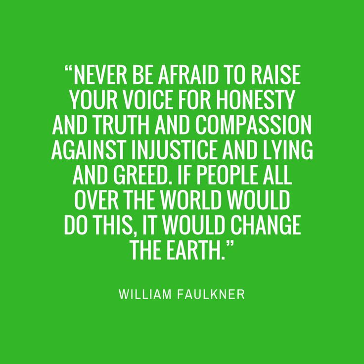 "William Faulkner - Our Favorite Quotes from Southern Authors - Southernliving. ""Never be afraid to raise your voice for honesty and truth and compassion against injustice and lying and greed. If people all over the world...would do this, it would change the earth.""Must-Read: As I Lay Dying"