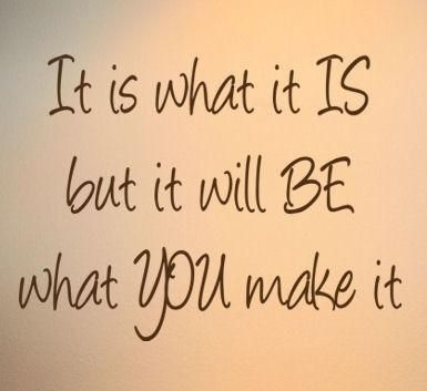 It is what is Is, But it will be what You make it!