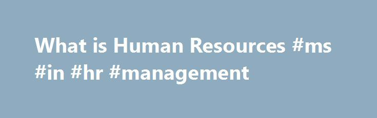 What is Human Resources #ms #in #hr #management http://nigeria.nef2.com/what-is-human-resources-ms-in-hr-management/  # What is Human Resource? Human resources is used to describe both the people who work for a company or organization and the department responsible for managing resources related to employees. The term human resources was first coined in the 1960s when the value of labor relations began to garner attention and when notions such as motivation, organizational behavior, and…