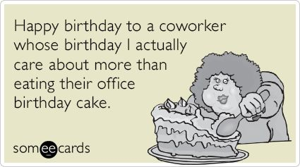 Happy Birthday To A Coworker Whose I Actually Care About More Than Eating Their Office Cake