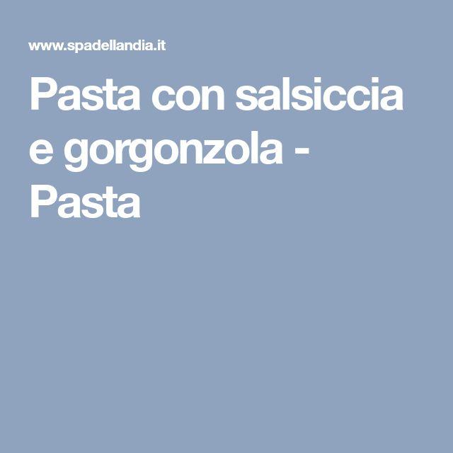 Pasta con salsiccia e gorgonzola - Pasta