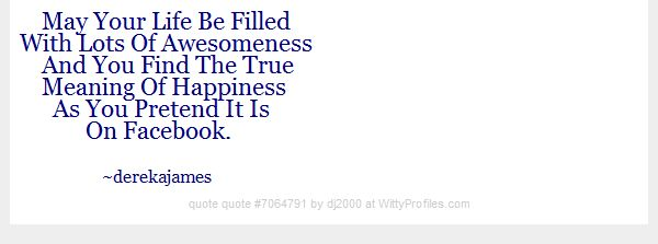 May Your Life Be Filled With Lots Of Awesomeness And You Find The True Meaning Of Happiness As You Pretend It Is On Facebook. ~derekajames  - Witty Profiles Quote 7064791 http://wittyprofiles.com/q/7064791