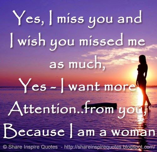 Yes, I miss you and I wish you missed me as much, Yes - I want more Attention..from you, Because I am a woman  #Women #Womenlessons #Womenadvice #Womenquotes #quotesonWomen #Womenquotesandsayings #missyou #wish #attention #shareinspirequotes #share #inspire #quotes #whatsapp