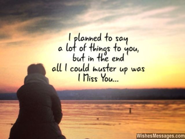 I planned to say a lot of things to you, but in the end all I could muster up was I Miss You... via WishesMessages.com
