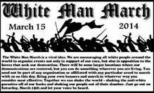 Global White Man March called for March 15 February 4, 2014. Organizers are calling it the White Man March. The idea is similar to recurring African American marches organized by Operation PUSH or the NAACP and Latino marches organized by La Raza or the DNC. The only difference is this time, the protests are being carried out by angry white people intent on pressing for equal rights and an end to race-based political, social and legal persecution.